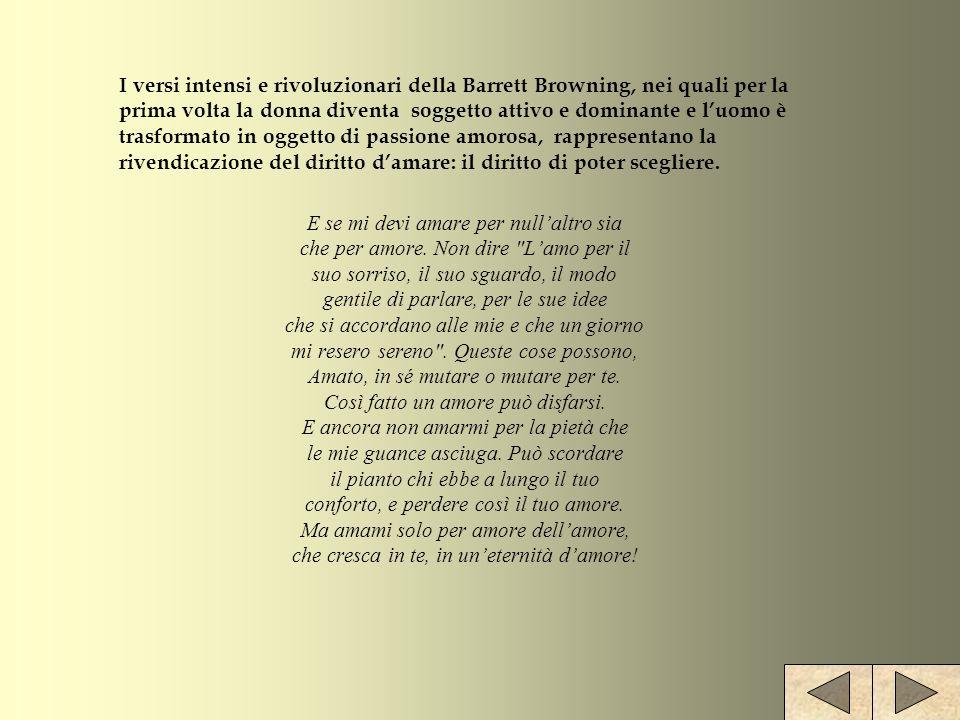 I versi intensi e rivoluzionari della Barrett Browning, nei quali per la prima volta la donna diventa soggetto attivo e dominante e l'uomo è trasformato in oggetto di passione amorosa, rappresentano la rivendicazione del diritto d'amare: il diritto di poter scegliere.