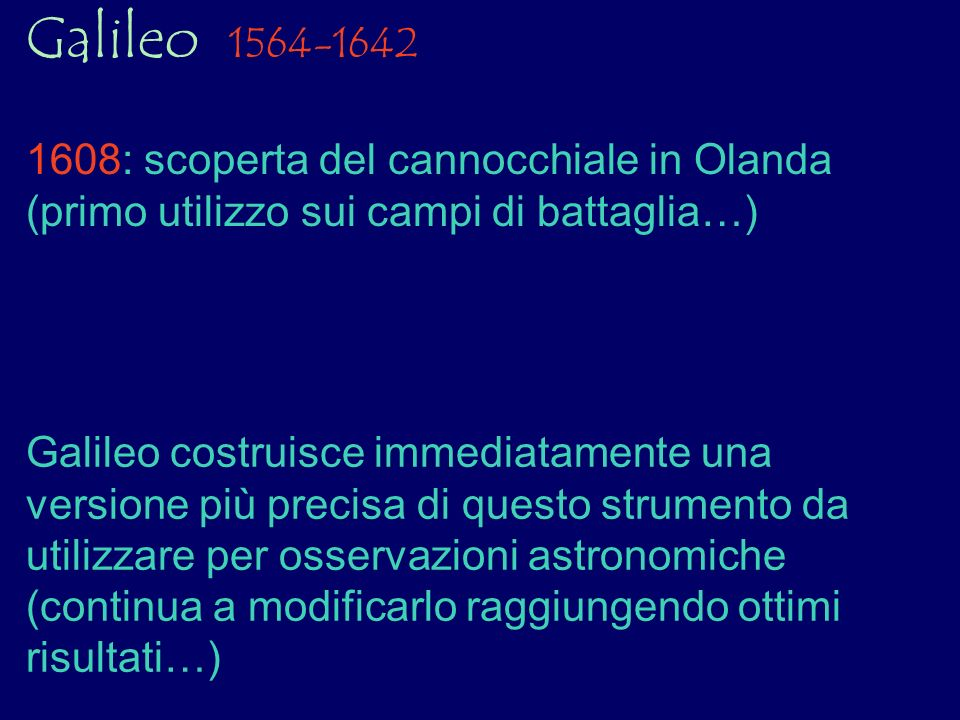 Galileo 1564-1642 1608: scoperta del cannocchiale in Olanda (primo utilizzo sui campi di battaglia…)