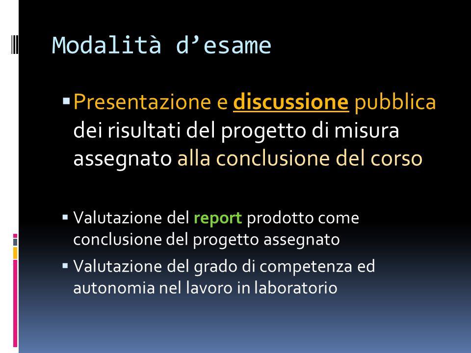 Modalità d'esamePresentazione e discussione pubblica dei risultati del progetto di misura assegnato alla conclusione del corso.