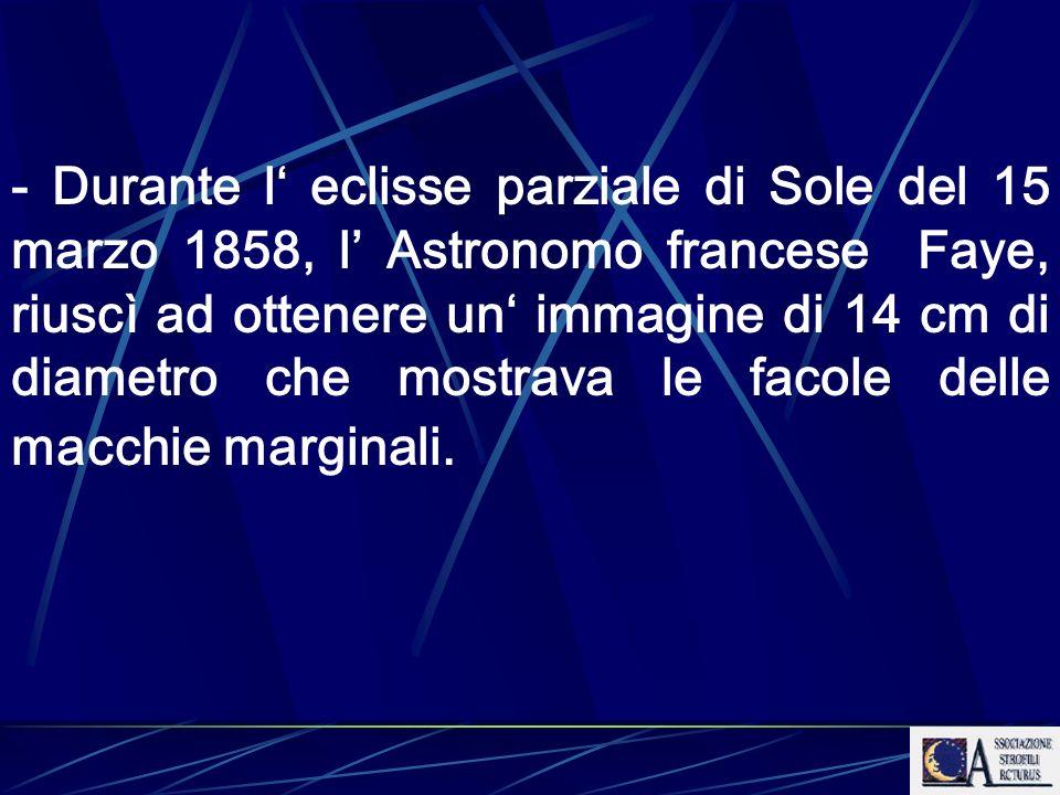 - Durante l' eclisse parziale di Sole del 15 marzo 1858, l' Astronomo francese Faye, riuscì ad ottenere un' immagine di 14 cm di diametro che mostrava le facole delle macchie marginali.