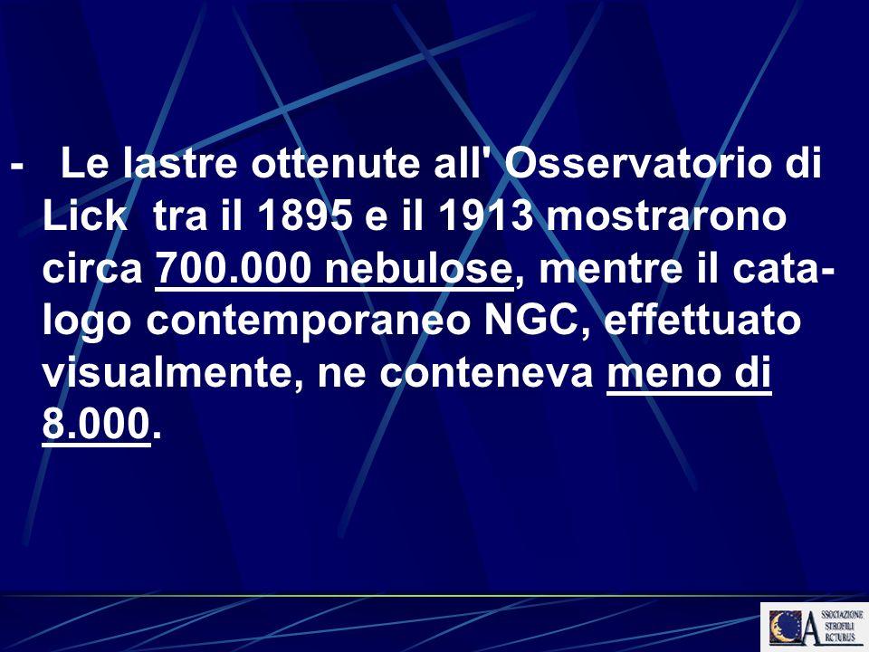- Le lastre ottenute all Osservatorio di Lick tra il 1895 e il 1913 mostrarono circa 700.000 nebulose, mentre il cata-logo contemporaneo NGC, effettuato visualmente, ne conteneva meno di 8.000.