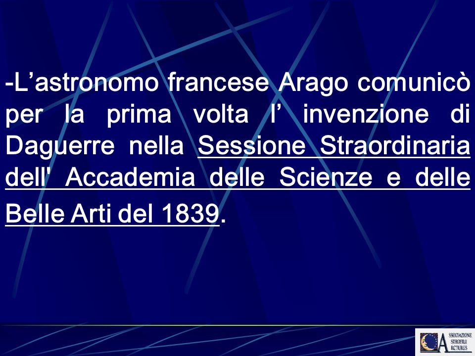 -L'astronomo francese Arago comunicò per la prima volta l' invenzione di Daguerre nella Sessione Straordinaria dell Accademia delle Scienze e delle Belle Arti del 1839.