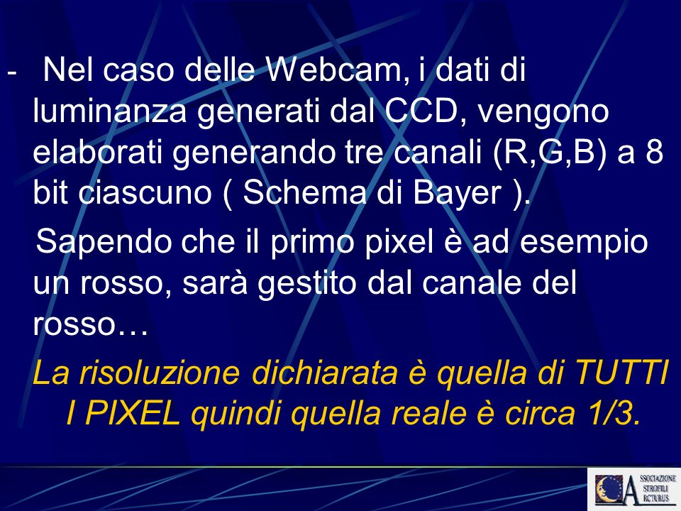 - Nel caso delle Webcam, i dati di luminanza generati dal CCD, vengono elaborati generando tre canali (R,G,B) a 8 bit ciascuno ( Schema di Bayer ).