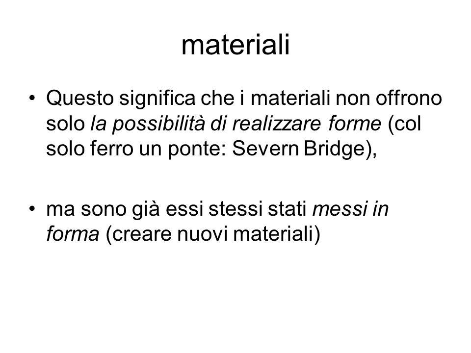 materialiQuesto significa che i materiali non offrono solo la possibilità di realizzare forme (col solo ferro un ponte: Severn Bridge),