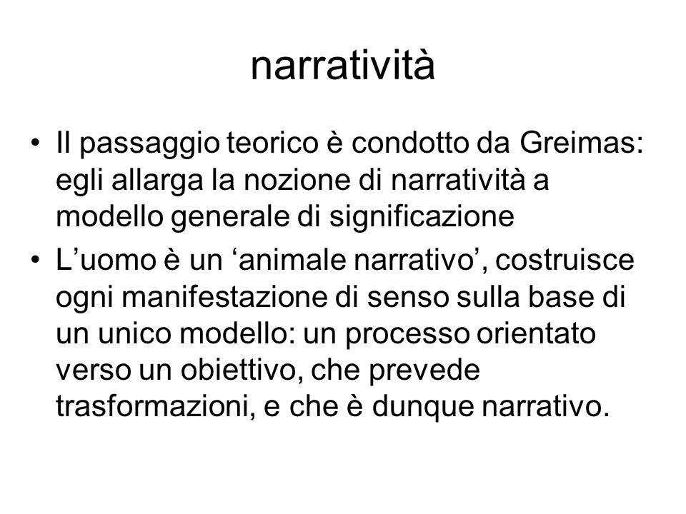 narratività Il passaggio teorico è condotto da Greimas: egli allarga la nozione di narratività a modello generale di significazione.