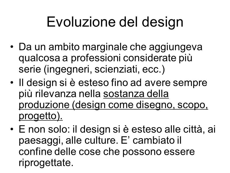 Evoluzione del design Da un ambito marginale che aggiungeva qualcosa a professioni considerate più serie (ingegneri, scienziati, ecc.)