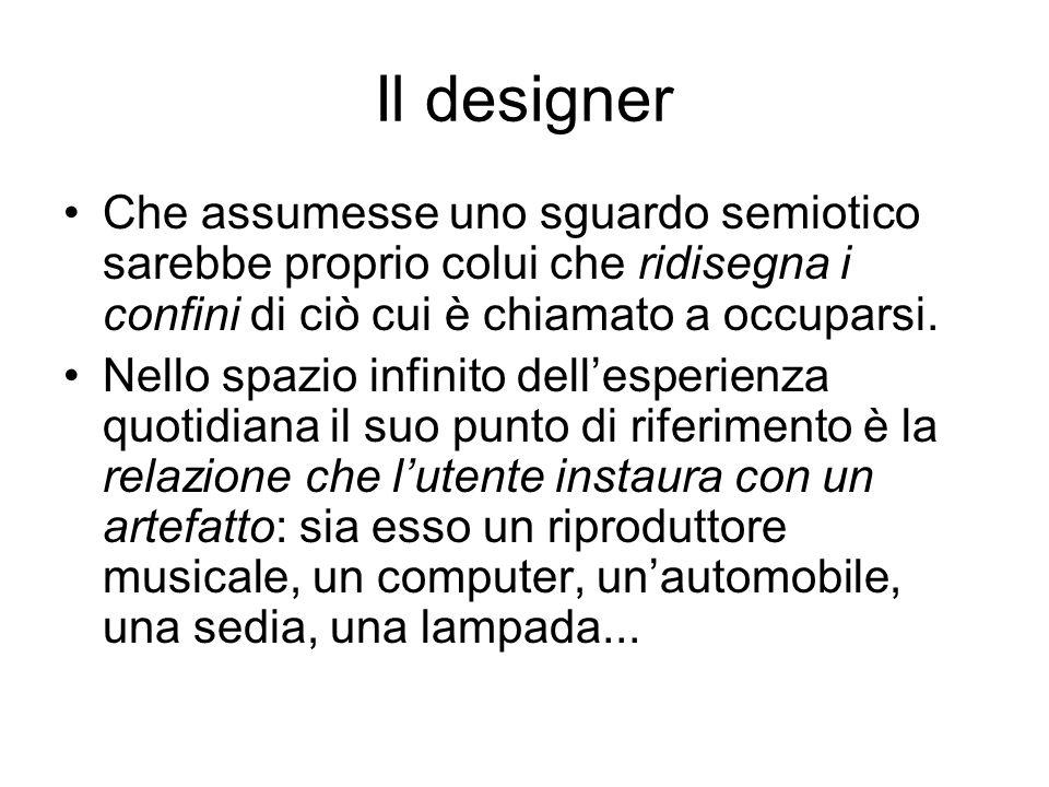 Il designerChe assumesse uno sguardo semiotico sarebbe proprio colui che ridisegna i confini di ciò cui è chiamato a occuparsi.
