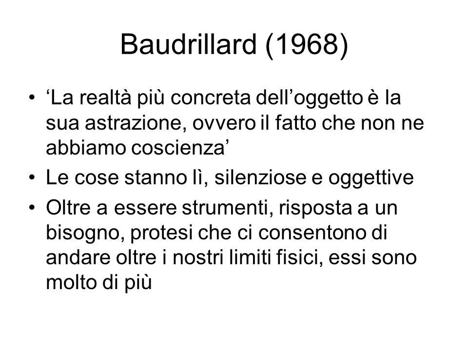 Baudrillard (1968) 'La realtà più concreta dell'oggetto è la sua astrazione, ovvero il fatto che non ne abbiamo coscienza'