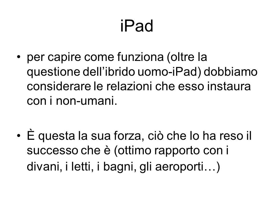 iPad per capire come funziona (oltre la questione dell'ibrido uomo-iPad) dobbiamo considerare le relazioni che esso instaura con i non-umani.