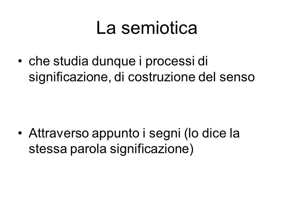 La semiotica che studia dunque i processi di significazione, di costruzione del senso.