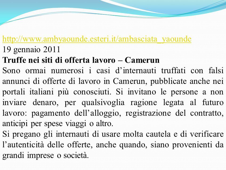 http://www.ambyaounde.esteri.it/ambasciata_yaounde 19 gennaio 2011. Truffe nei siti di offerta lavoro – Camerun.
