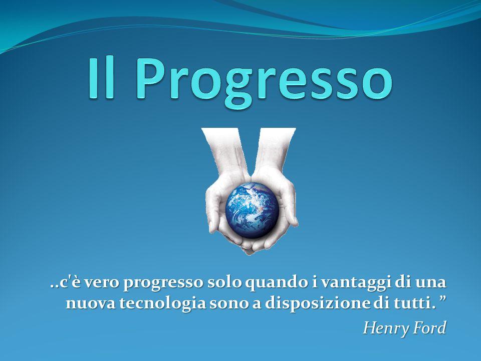 Il Progresso ..c è vero progresso solo quando i vantaggi di una nuova tecnologia sono a disposizione di tutti.