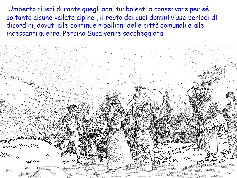 Umberto riuscì durante quegli anni turbolenti a conservare per sé soltanto alcune vallate alpine , il resto dei suoi domini visse periodi di disordini, dovuti alle continue ribellioni delle città comunali e alle incessanti guerre.