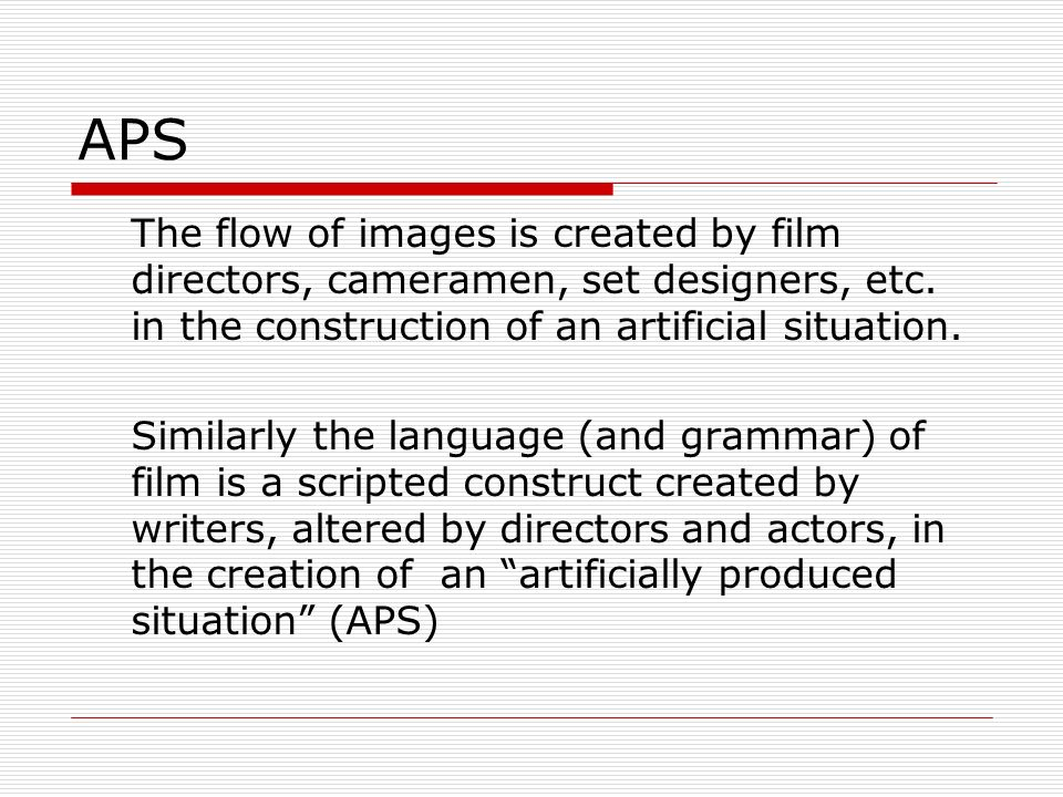 APS The flow of images is created by film directors, cameramen, set designers, etc. in the construction of an artificial situation.