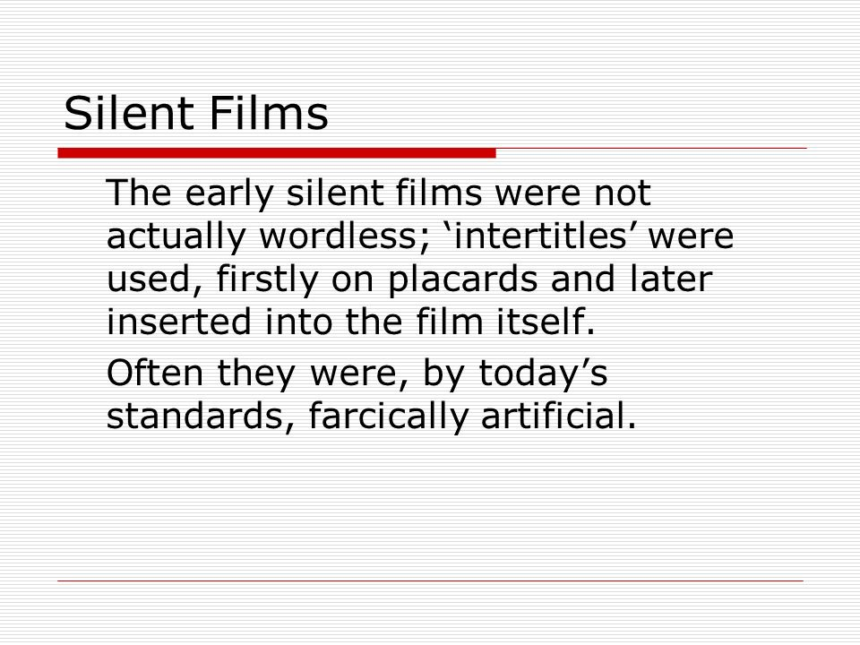 Silent FilmsThe early silent films were not actually wordless; 'intertitles' were used, firstly on placards and later inserted into the film itself.