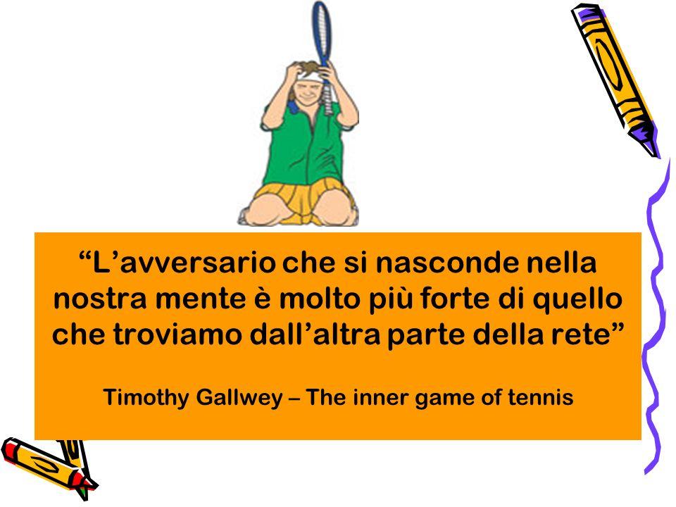 L'avversario che si nasconde nella nostra mente è molto più forte di quello che troviamo dall'altra parte della rete Timothy Gallwey – The inner game of tennis