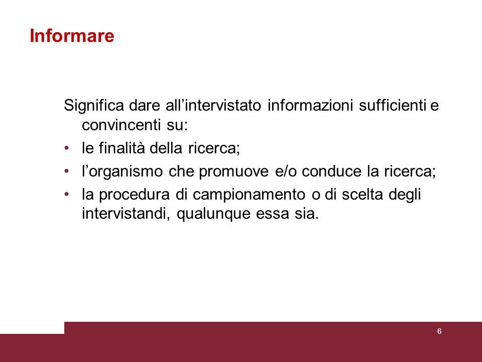 Informare Significa dare all'intervistato informazioni sufficienti e convincenti su: le finalità della ricerca;