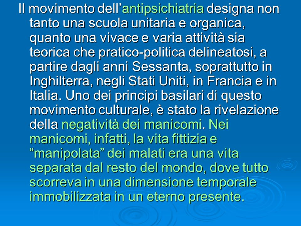 Il movimento dell'antipsichiatria designa non tanto una scuola unitaria e organica, quanto una vivace e varia attività sia teorica che pratico-politica delineatosi, a partire dagli anni Sessanta, soprattutto in Inghilterra, negli Stati Uniti, in Francia e in Italia.