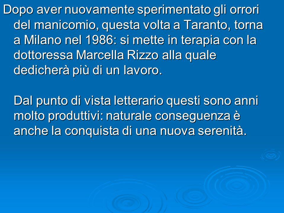 Dopo aver nuovamente sperimentato gli orrori del manicomio, questa volta a Taranto, torna a Milano nel 1986: si mette in terapia con la dottoressa Marcella Rizzo alla quale dedicherà più di un lavoro.