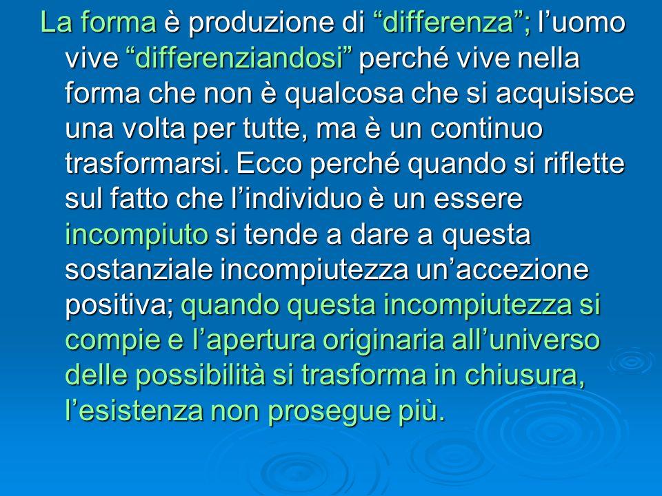 La forma è produzione di differenza ; l'uomo vive differenziandosi perché vive nella forma che non è qualcosa che si acquisisce una volta per tutte, ma è un continuo trasformarsi.