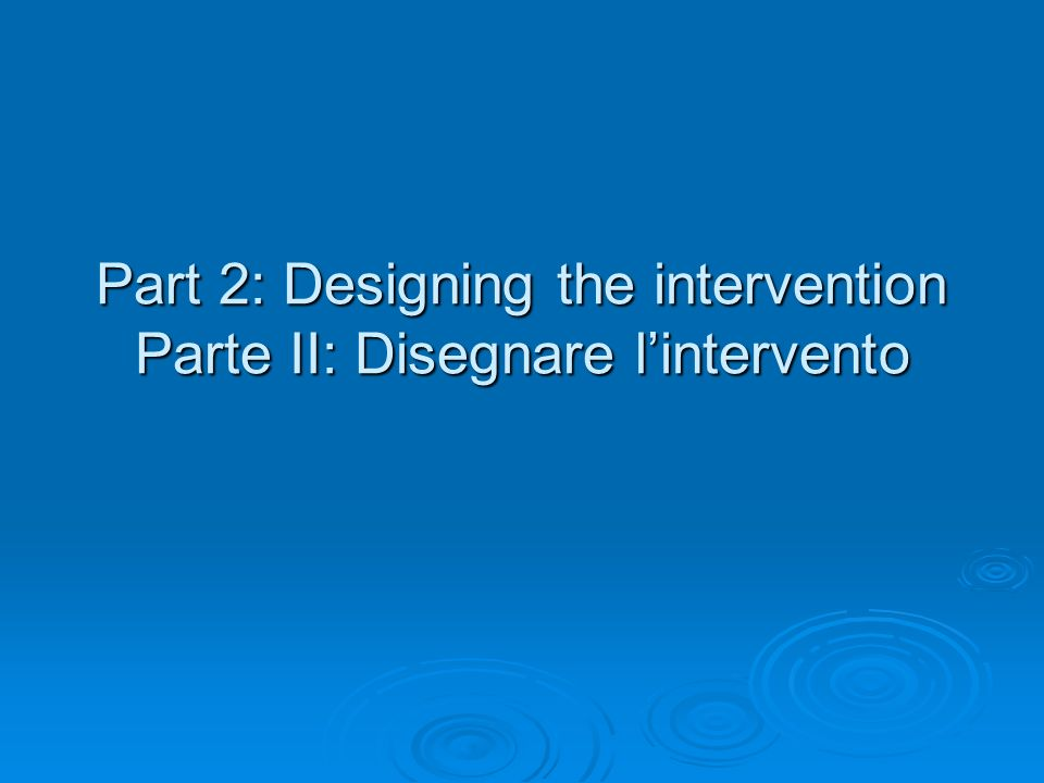 Part 2: Designing the intervention Parte II: Disegnare l'intervento
