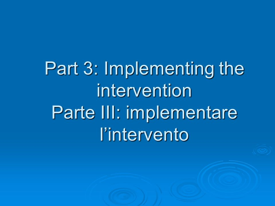 Part 3: Implementing the intervention Parte III: implementare l'intervento