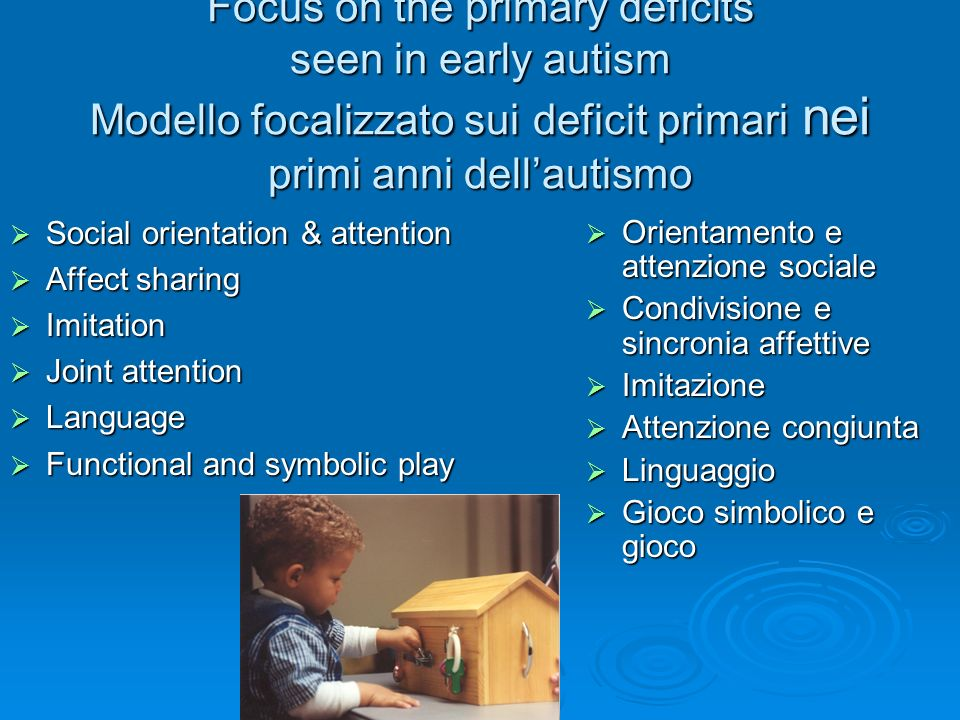 Focus on the primary deficits seen in early autism Modello focalizzato sui deficit primari nei primi anni dell'autismo