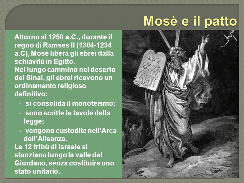 Mosè e il patto Attorno al 1250 a.C., durante il regno di Ramses Il (1304-1234 a.C), Mosè libera gli ebrei dalla schiavitù in Egitto.