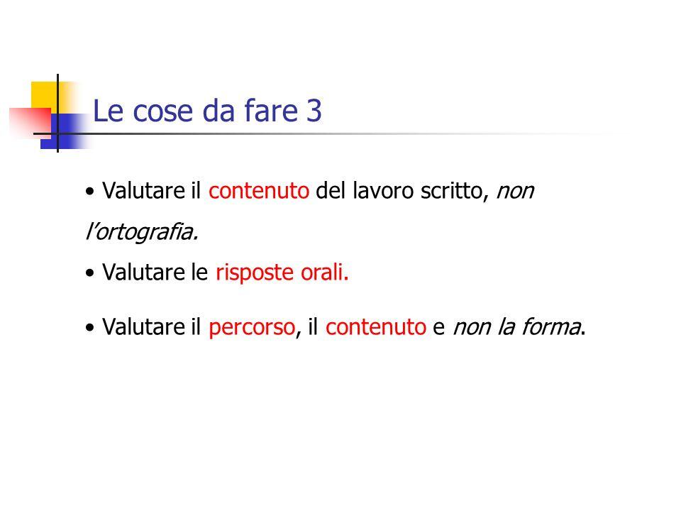 Le cose da fare 3 Valutare il contenuto del lavoro scritto, non l'ortografia. Valutare le risposte orali.