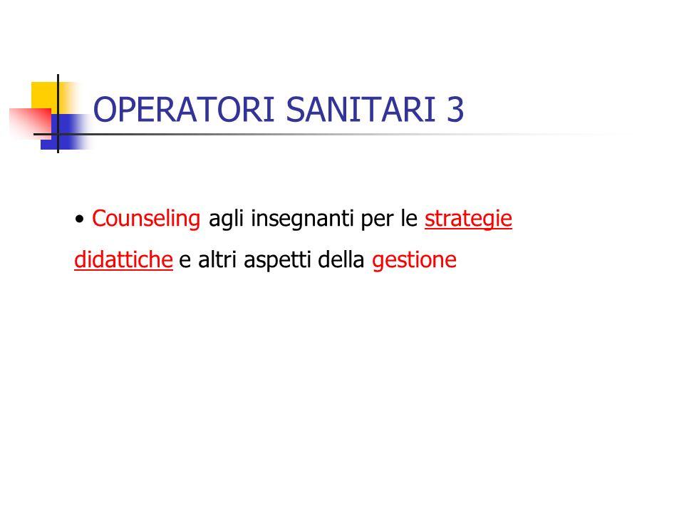 OPERATORI SANITARI 3 Counseling agli insegnanti per le strategie didattiche e altri aspetti della gestione.