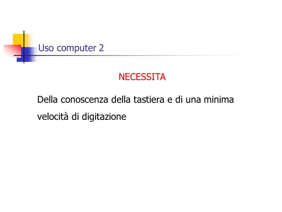 Uso computer 2 NECESSITA Della conoscenza della tastiera e di una minima velocità di digitazione