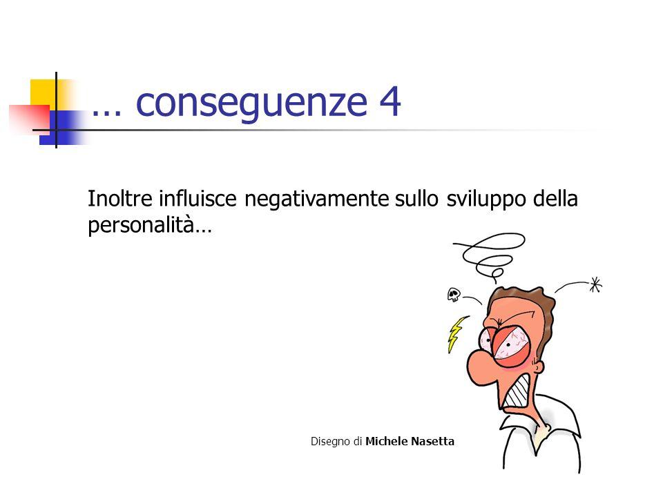 … conseguenze 4 Inoltre influisce negativamente sullo sviluppo della personalità… Disegno di Michele Nasetta.