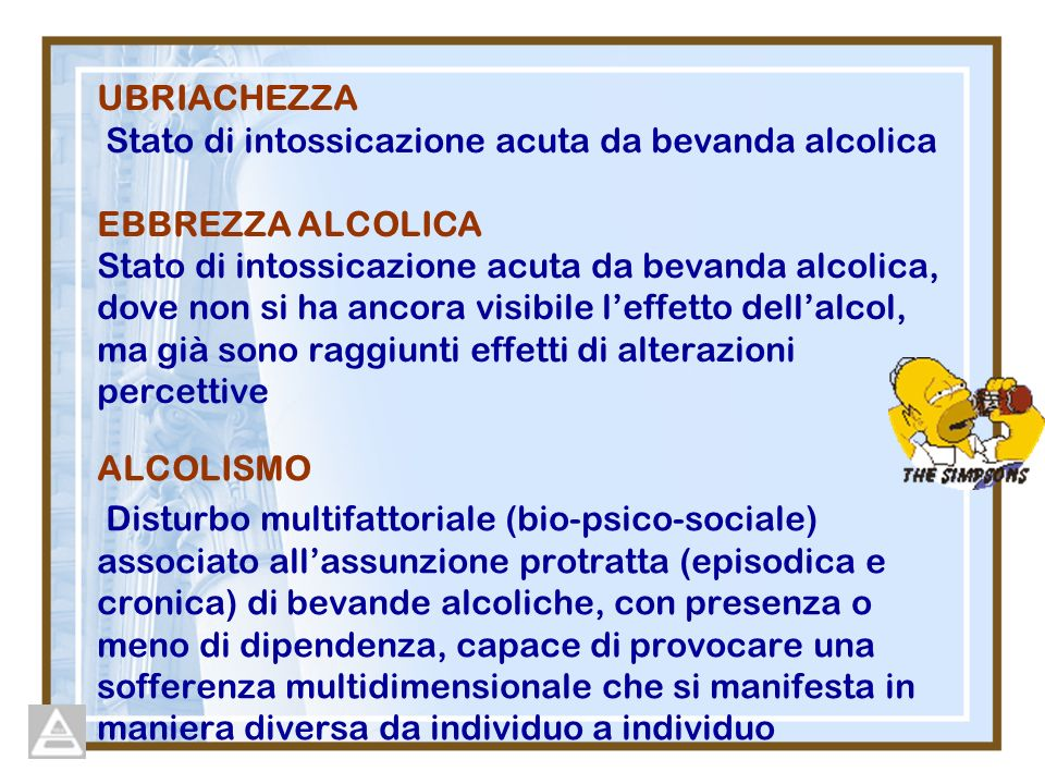 UBRIACHEZZA Stato di intossicazione acuta da bevanda alcolica EBBREZZA ALCOLICA Stato di intossicazione acuta da bevanda alcolica, dove non si ha ancora visibile l'effetto dell'alcol, ma già sono raggiunti effetti di alterazioni percettive