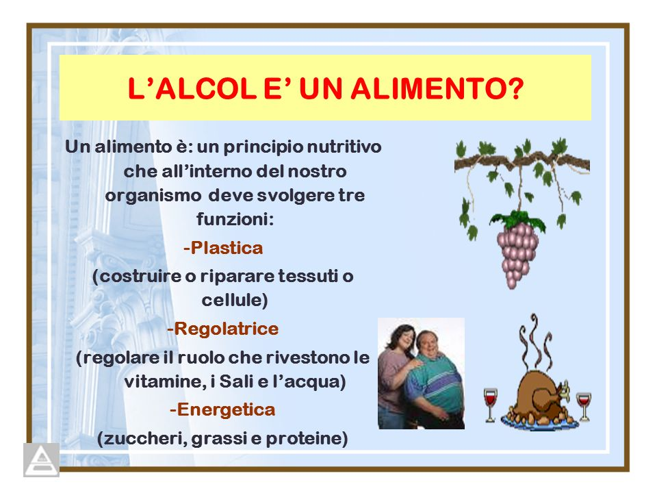L'ALCOL E' UN ALIMENTO Un alimento è: un principio nutritivo che all'interno del nostro organismo deve svolgere tre funzioni: