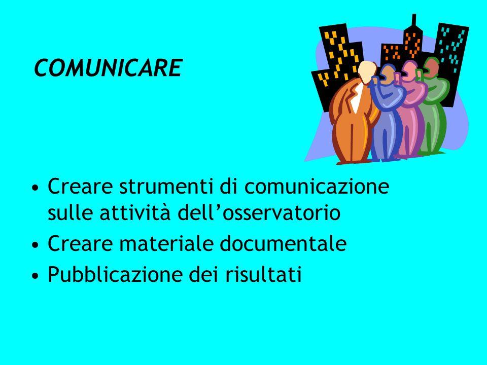 COMUNICARE Creare strumenti di comunicazione sulle attività dell'osservatorio. Creare materiale documentale.
