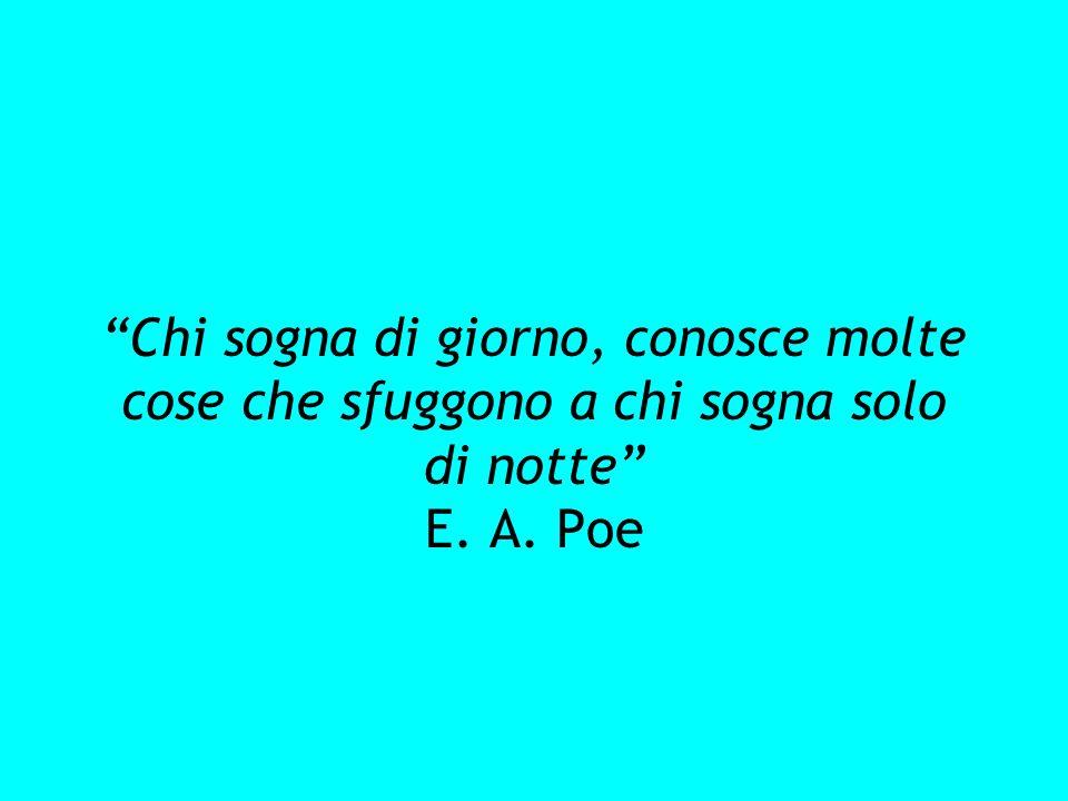 Chi sogna di giorno, conosce molte cose che sfuggono a chi sogna solo di notte E. A. Poe