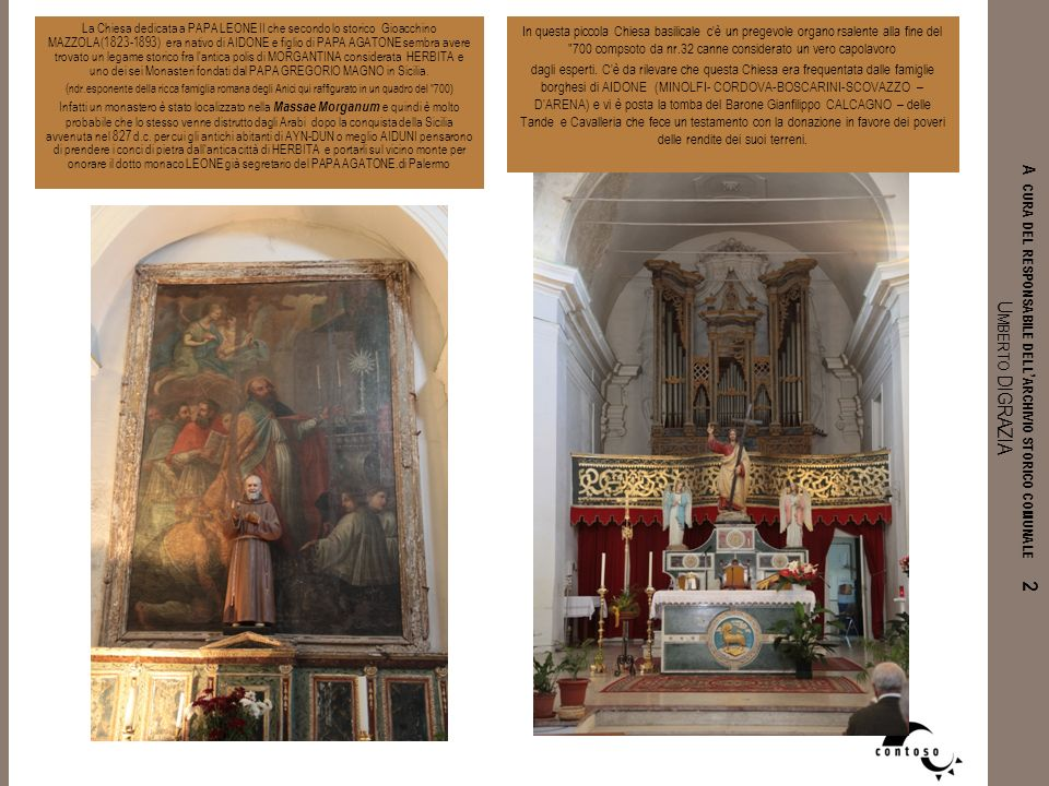La Chiesa dedicata a PAPA LEONE II che secondo lo storico Gioacchino MAZZOLA(1823-1893) era nativo di AIDONE e figlio di PAPA AGATONE sembra avere trovato un legame storico fra l antica polis di MORGANTINA considerata HERBITA e uno dei sei Monasteri fondati dal PAPA GREGORIO MAGNO in Sicilia.