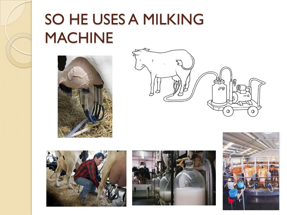 SO HE USES A MILKING MACHINE