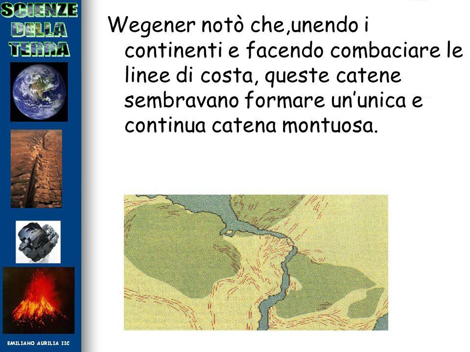 Wegener notò che,unendo i continenti e facendo combaciare le linee di costa, queste catene sembravano formare un'unica e continua catena montuosa.