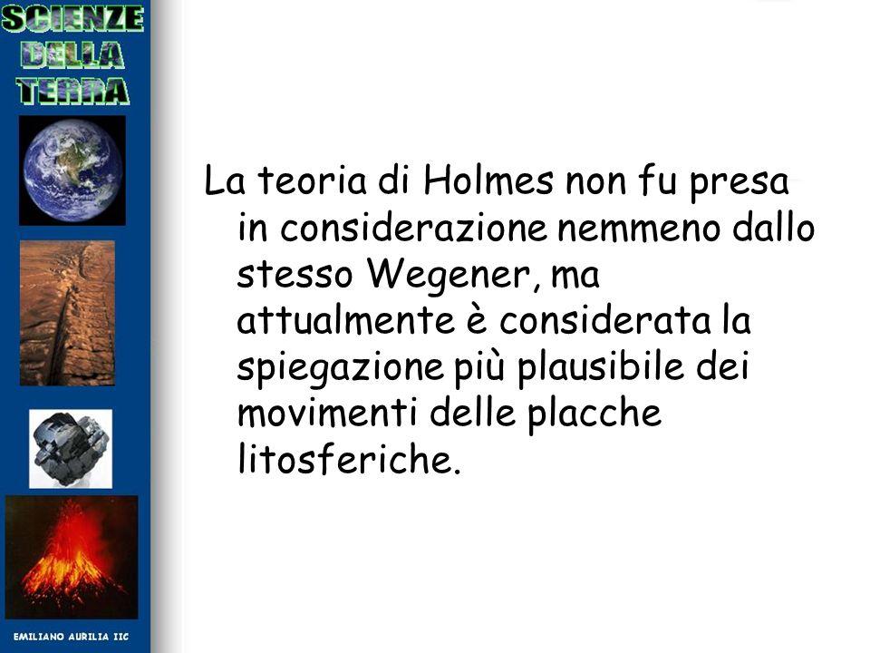 La teoria di Holmes non fu presa in considerazione nemmeno dallo stesso Wegener, ma attualmente è considerata la spiegazione più plausibile dei movimenti delle placche litosferiche.