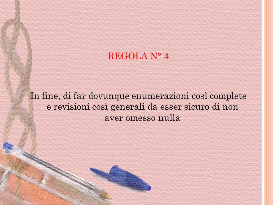 REGOLA N° 4 In fine, di far dovunque enumerazioni così complete e revisioni così generali da esser sicuro di non aver omesso nulla.