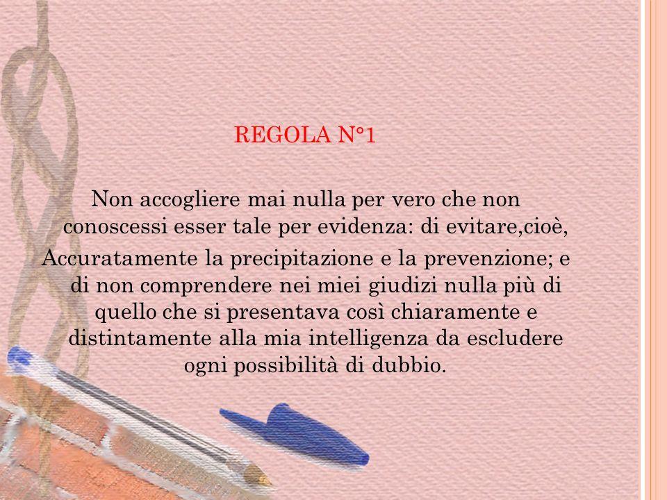 REGOLA N°1 Non accogliere mai nulla per vero che non conoscessi esser tale per evidenza: di evitare,cioè,