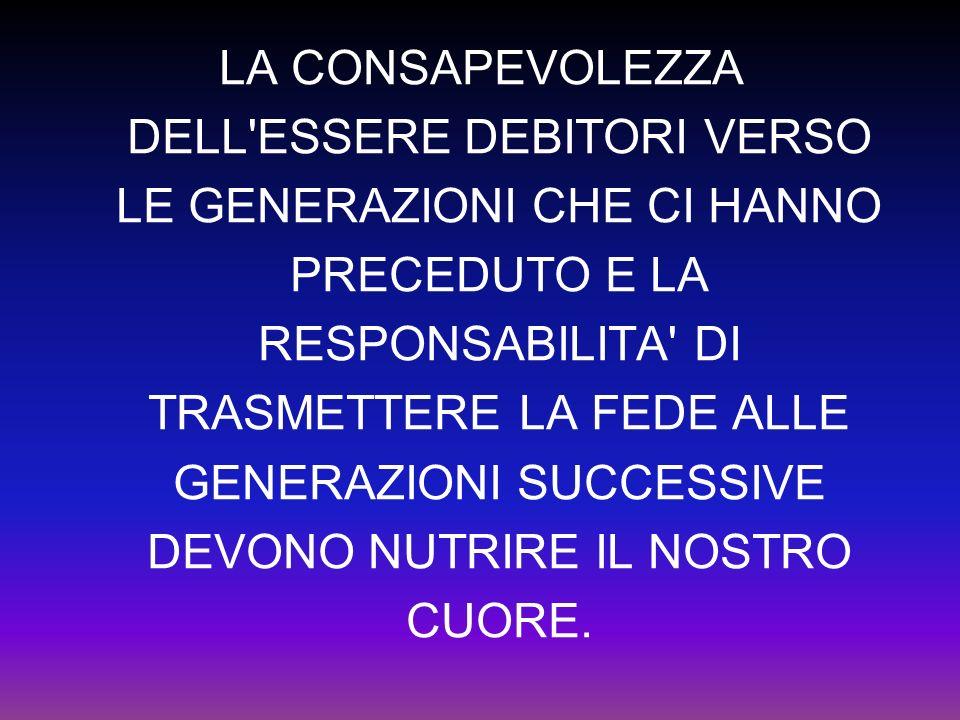 LA CONSAPEVOLEZZA DELL ESSERE DEBITORI VERSO LE GENERAZIONI CHE CI HANNO PRECEDUTO E LA RESPONSABILITA DI TRASMETTERE LA FEDE ALLE GENERAZIONI SUCCESSIVE DEVONO NUTRIRE IL NOSTRO CUORE.