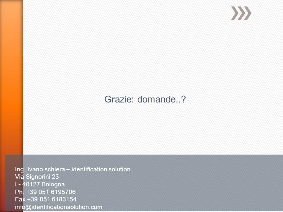 Grazie: domande.. Ing. Ivano schiera – identification solution Via Signorini 23. I - 40127 Bologna.