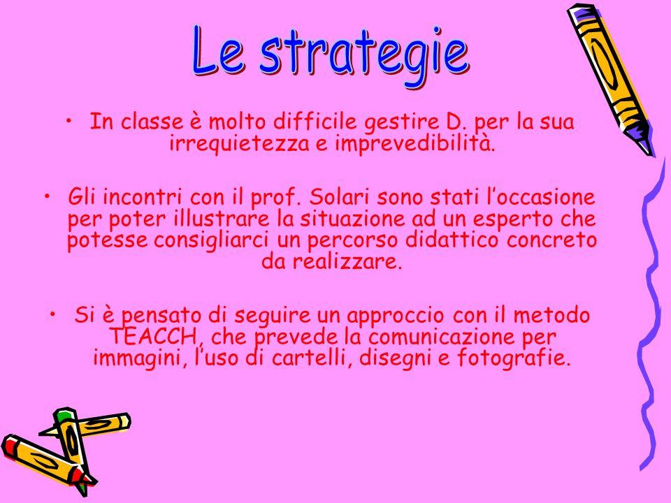 Le strategie In classe è molto difficile gestire D. per la sua irrequietezza e imprevedibilità.