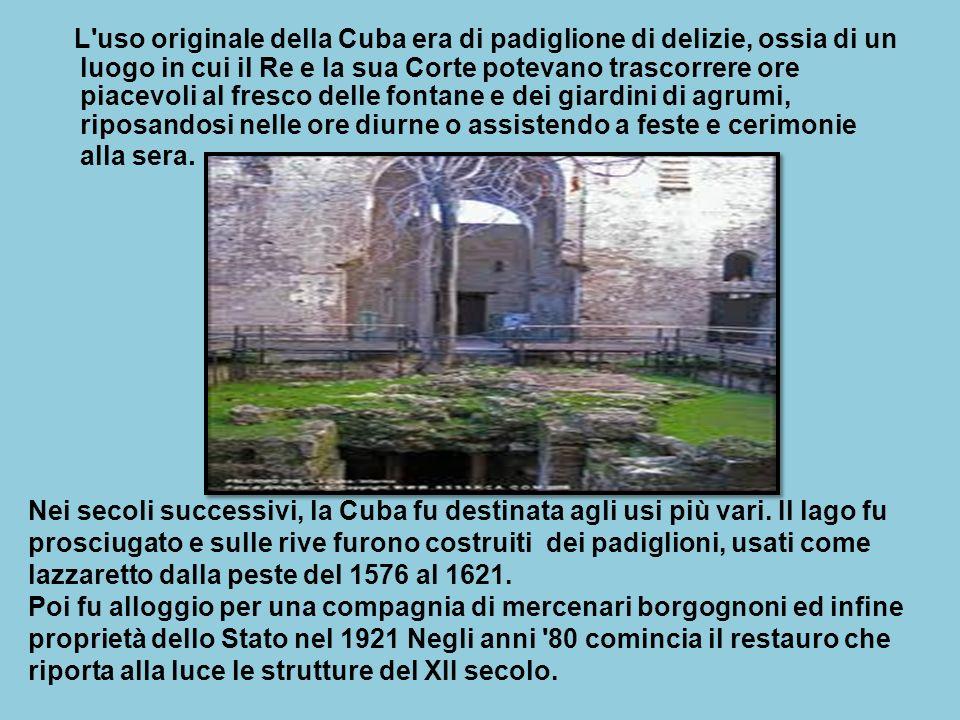 L uso originale della Cuba era di padiglione di delizie, ossia di un luogo in cui il Re e la sua Corte potevano trascorrere ore piacevoli al fresco delle fontane e dei giardini di agrumi, riposandosi nelle ore diurne o assistendo a feste e cerimonie alla sera.