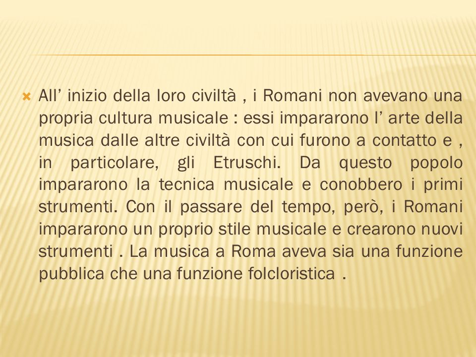 All' inizio della loro civiltà , i Romani non avevano una propria cultura musicale : essi impararono l' arte della musica dalle altre civiltà con cui furono a contatto e , in particolare, gli Etruschi.