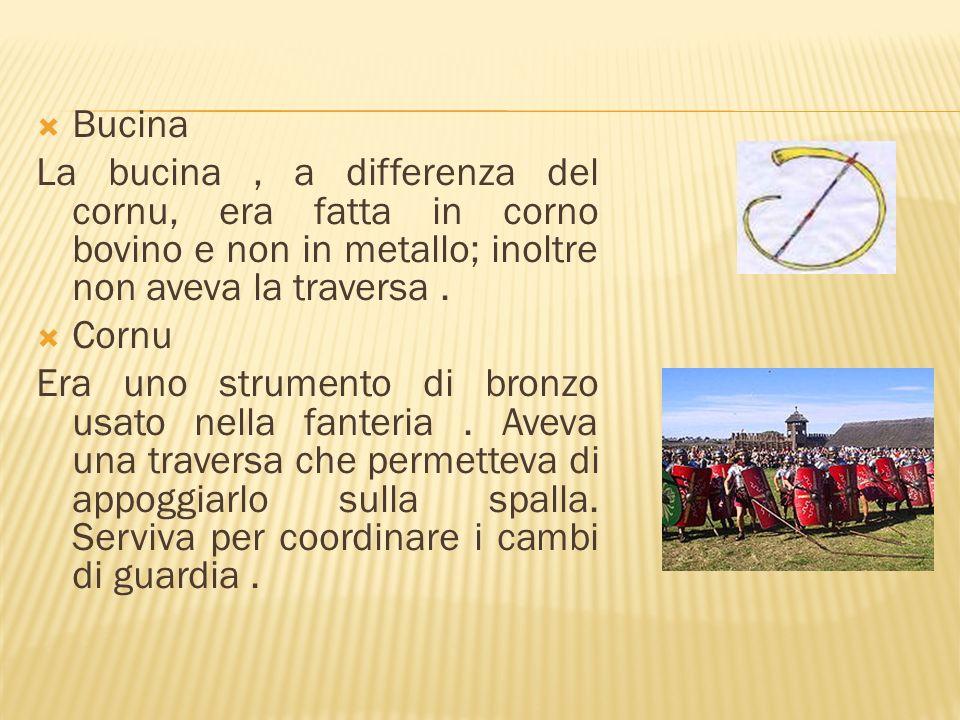 Bucina La bucina , a differenza del cornu, era fatta in corno bovino e non in metallo; inoltre non aveva la traversa .