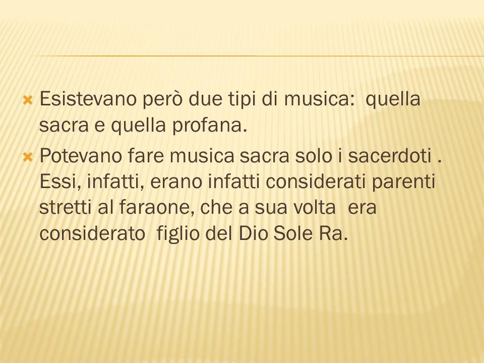 Esistevano però due tipi di musica: quella sacra e quella profana.