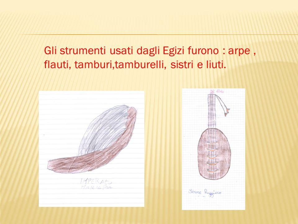 Gli strumenti usati dagli Egizi furono : arpe , flauti, tamburi,tamburelli, sistri e liuti.